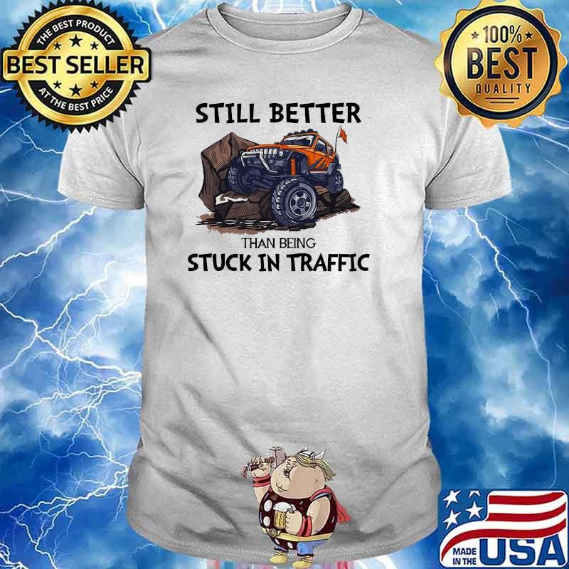 Still Better Than Being Stuck In Traffic Jeep Shirt