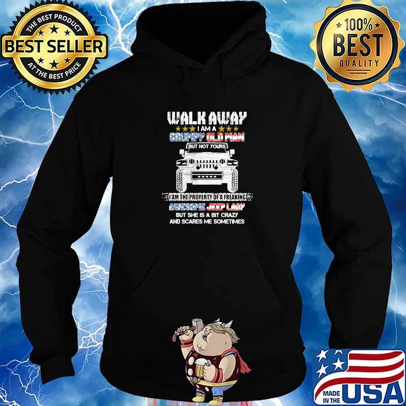 Walk Away I Am A Grumpy Old Man I Am The Property Of A Freaking Awesome Jeep Lady But She Is A Bit Crazy And Scares Me Sometimes Shirt Hoodie
