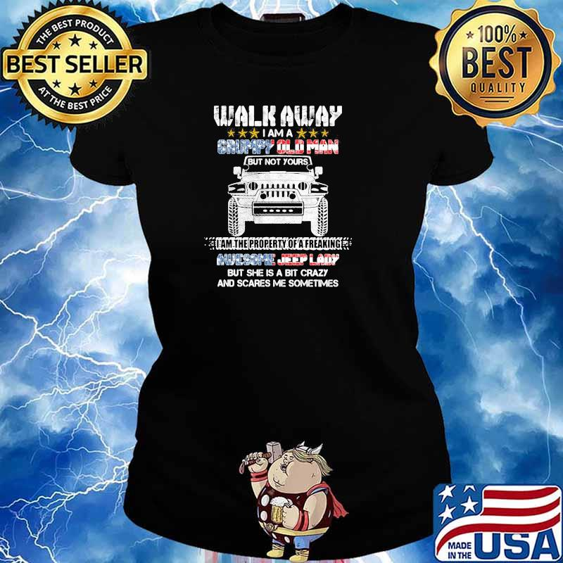 Walk Away I Am A Grumpy Old Man I Am The Property Of A Freaking Awesome Jeep Lady But She Is A Bit Crazy And Scares Me Sometimes Shirt Ladies tee