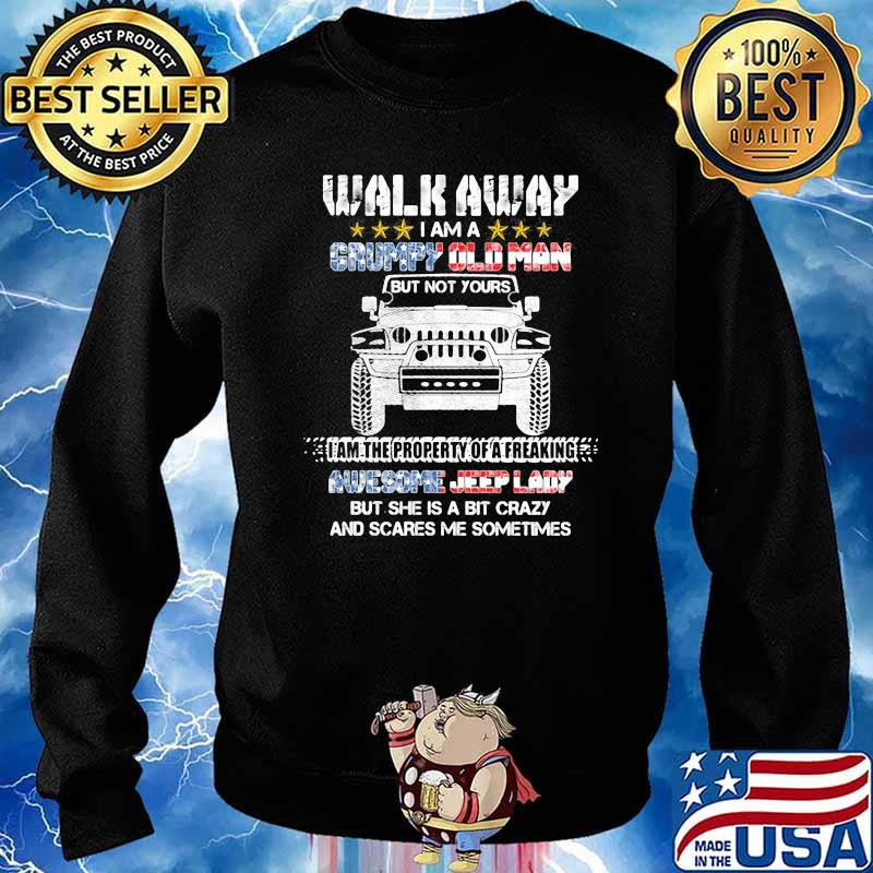 Walk Away I Am A Grumpy Old Man I Am The Property Of A Freaking Awesome Jeep Lady But She Is A Bit Crazy And Scares Me Sometimes Shirt Sweater