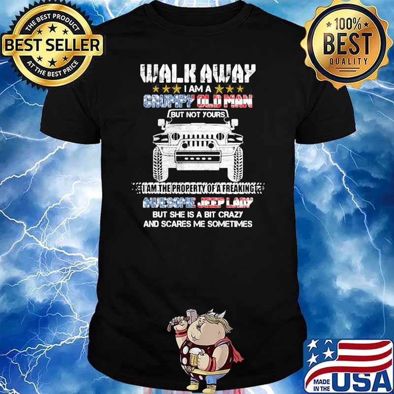 Walk Away I Am A Grumpy Old Man I Am The Property Of A Freaking Awesome Jeep Lady But She Is A Bit Crazy And Scares Me Sometimes Shirt