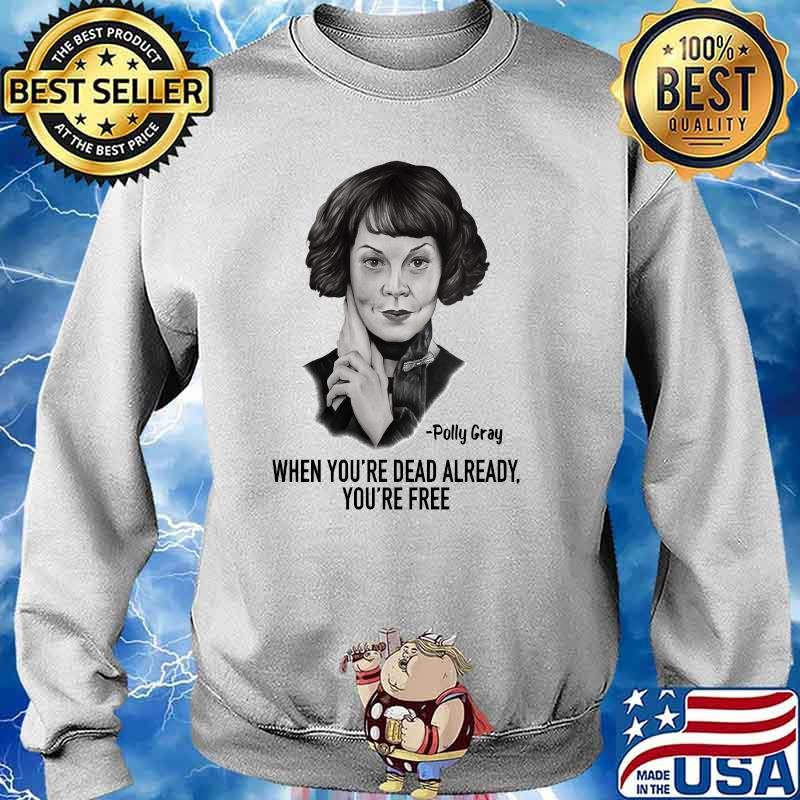When Youre Dead Already Youre Free Quote By Polly Gray Peaky Blinders Shirt Sweater