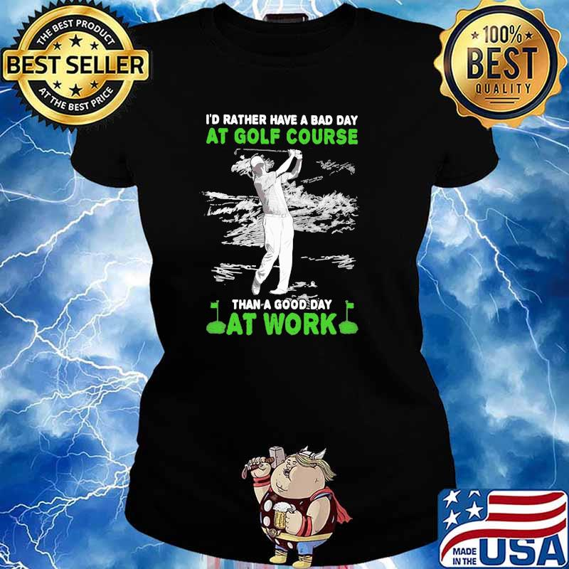 'd Rather Have A Bad Day At Golf Course Than A Good Day At Work Shirt Ladies tee