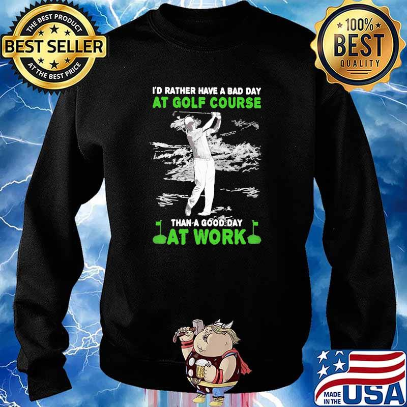 'd Rather Have A Bad Day At Golf Course Than A Good Day At Work Shirt Sweater