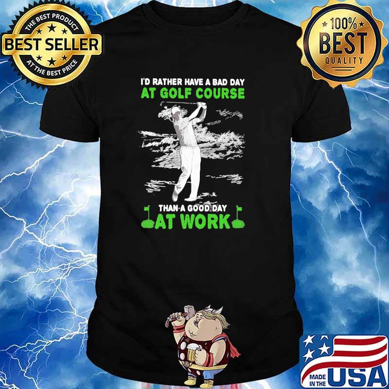 'd Rather Have A Bad Day At Golf Course Than A Good Day At Work Shirt