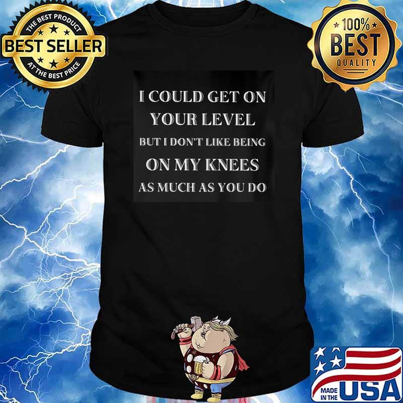 I Could Get On Your Level But I Don't Like Being ON My Knees As Much As You Do Shirt