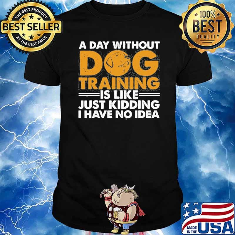 A day without dog training is like just kidding i have no idea Agility Puppy shirt