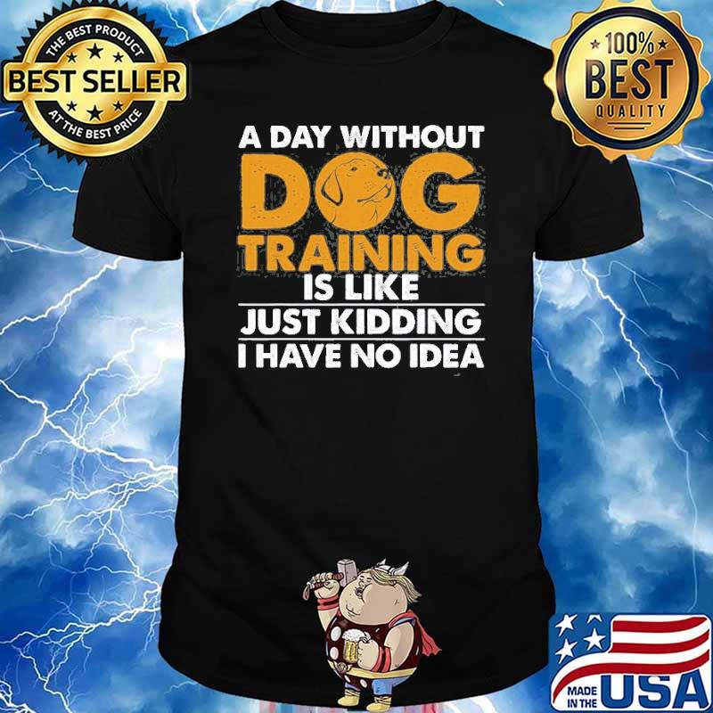 A day without dog training is like just kidding i have no idea shirt