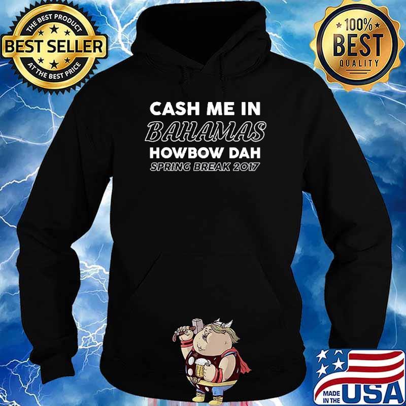 Cash Me In Bahamas Howbow Dah Spring Break 2017 Shirt Hoodie