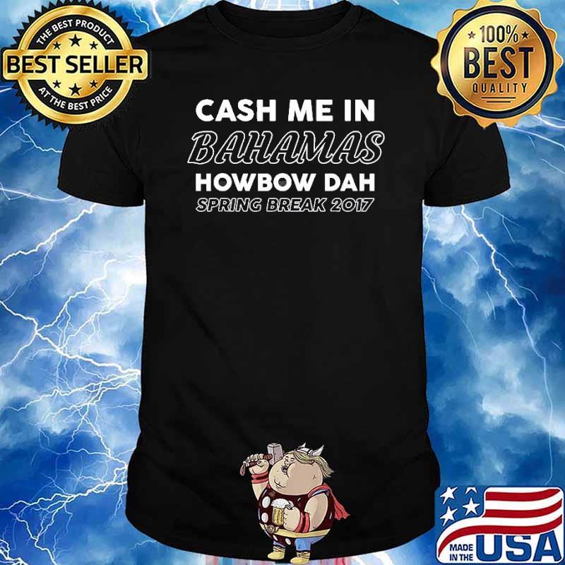 Cash Me In Bahamas Howbow Dah Spring Break 2017 Shirt
