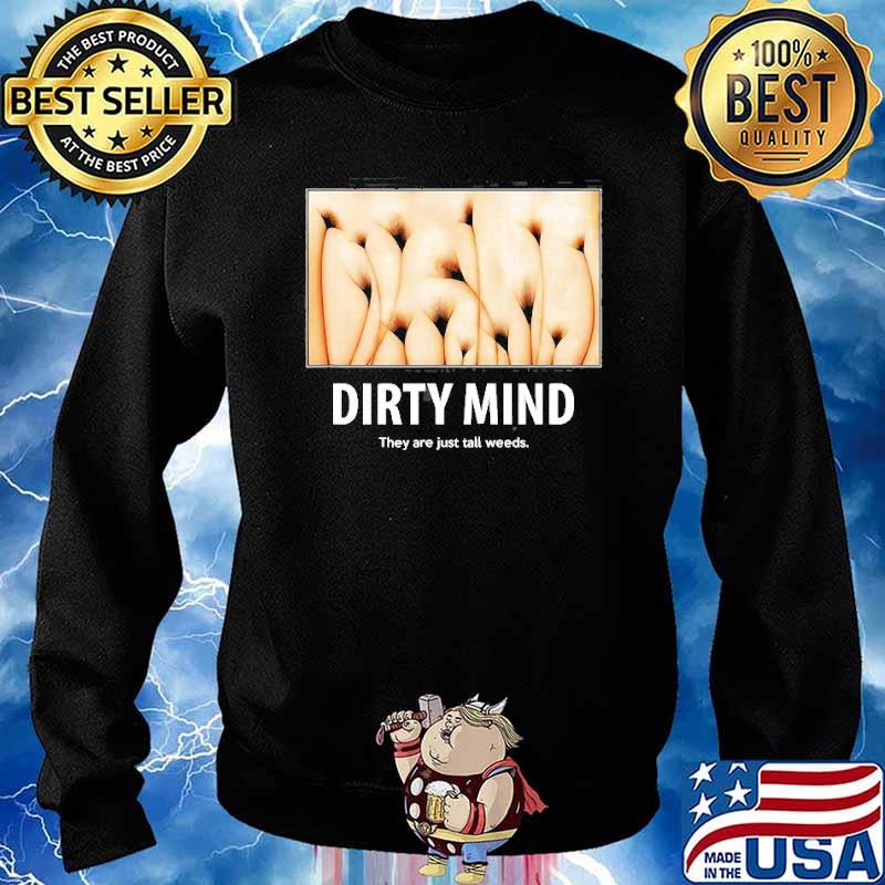 Dirty Minds Test They Are Just Tall Weeds Shirt Sweater