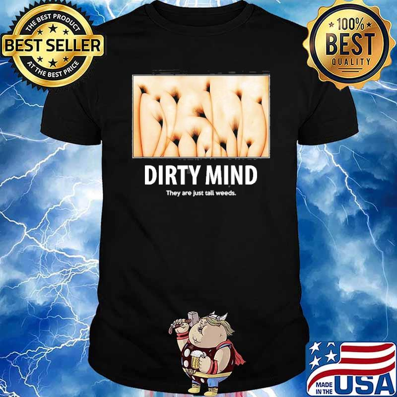 Dirty Minds Test They Are Just Tall Weeds Shirt