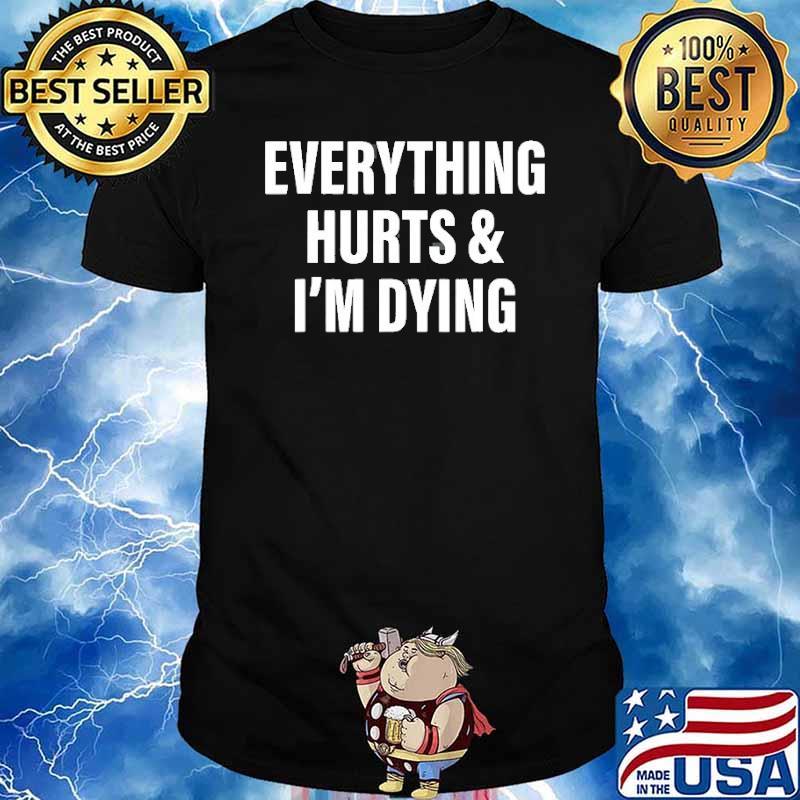Everything Hurts & I'm Dying Shirt