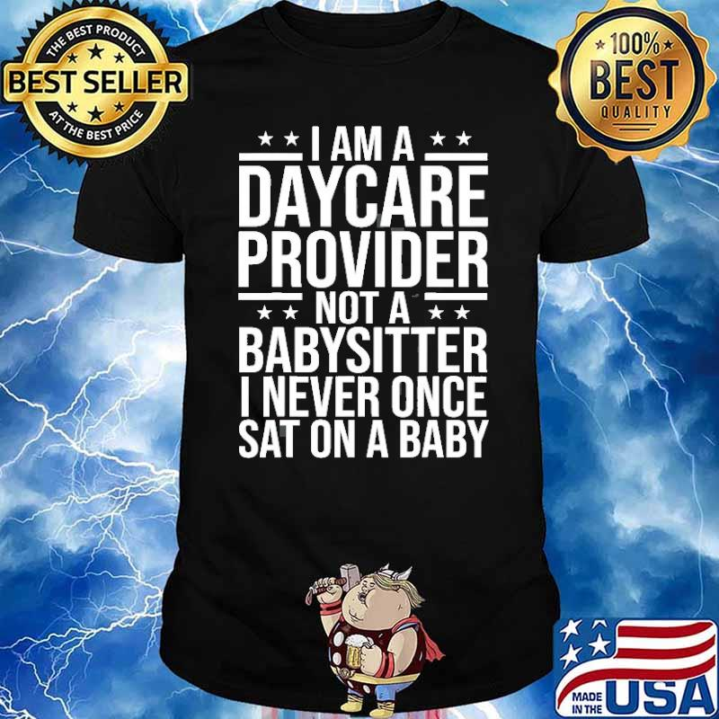 I am a daycare provider not a babysitter i never once sat on a baby shirt