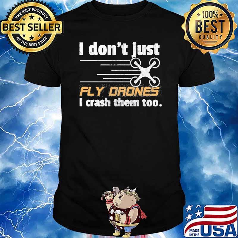 I Don't Just Fly Drones I Crash Them Too Shirt
