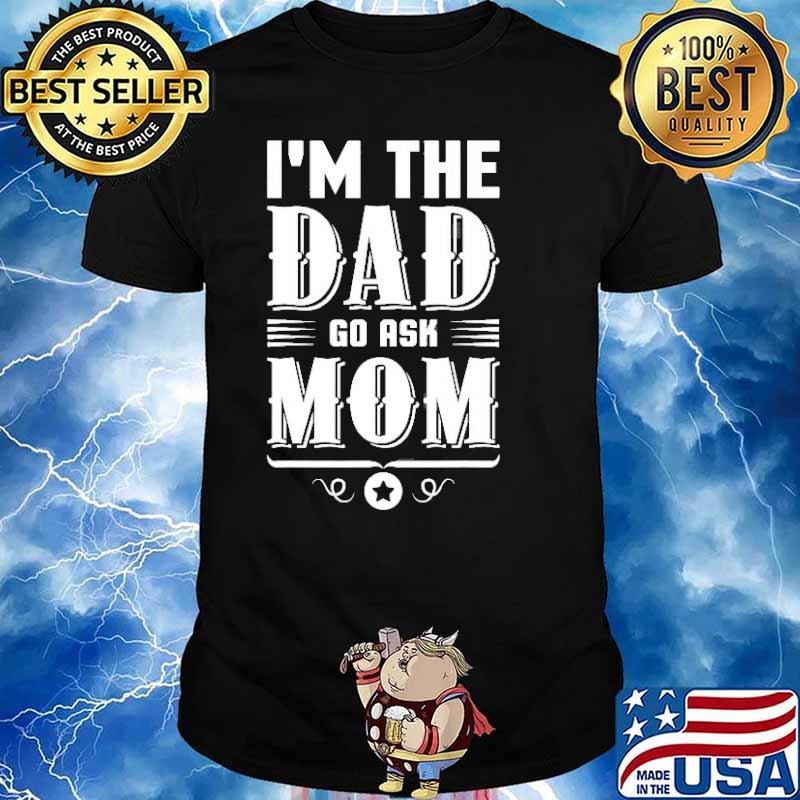 I'm The Dad Go Ask Mom Fathers Day Shirt