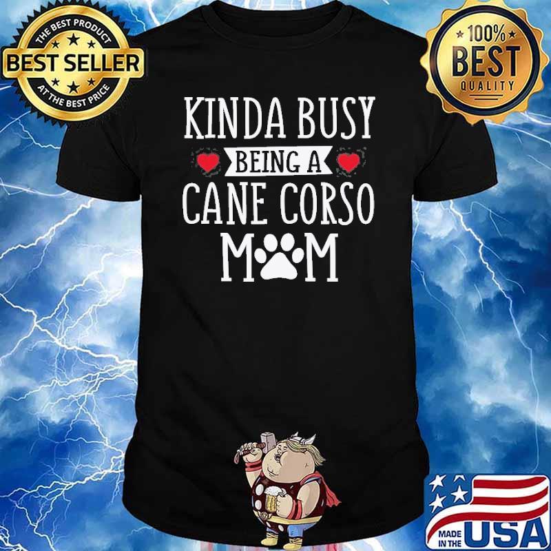 Kinda Busy Being A Cane Corso Mom Shirt