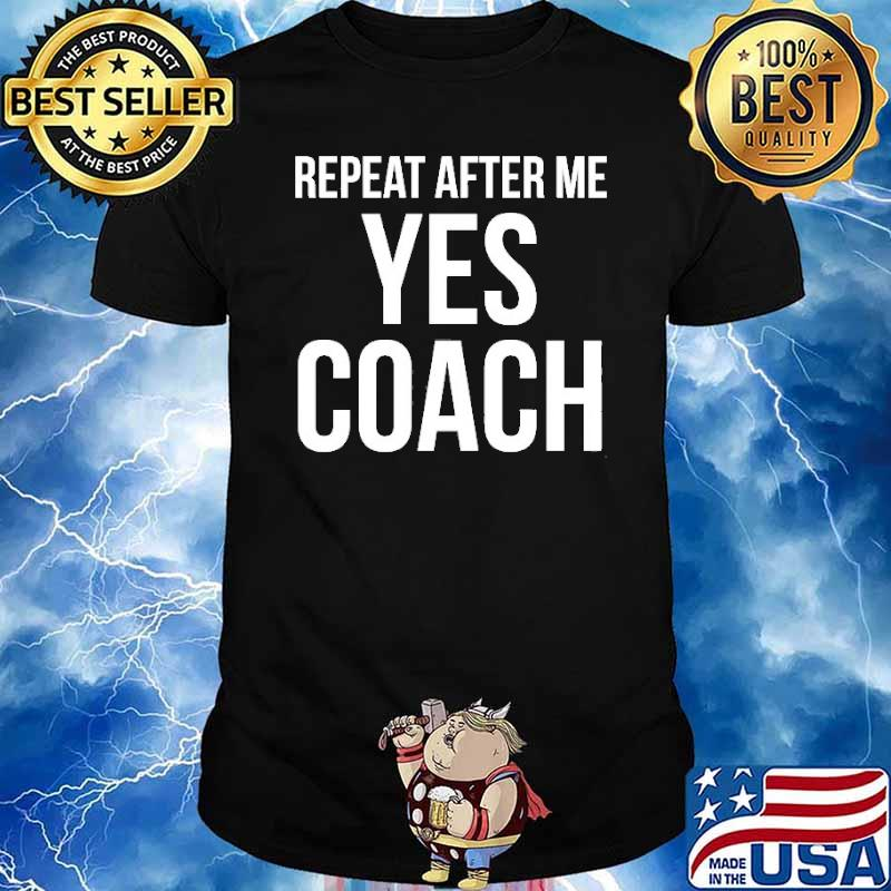Repeat After Me Yes Coach Quote Shirt