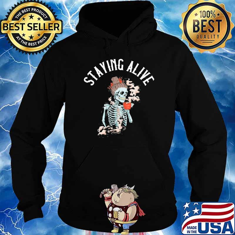 Staying Alive Skeleton Drinking Coffee Shirt Hoodie