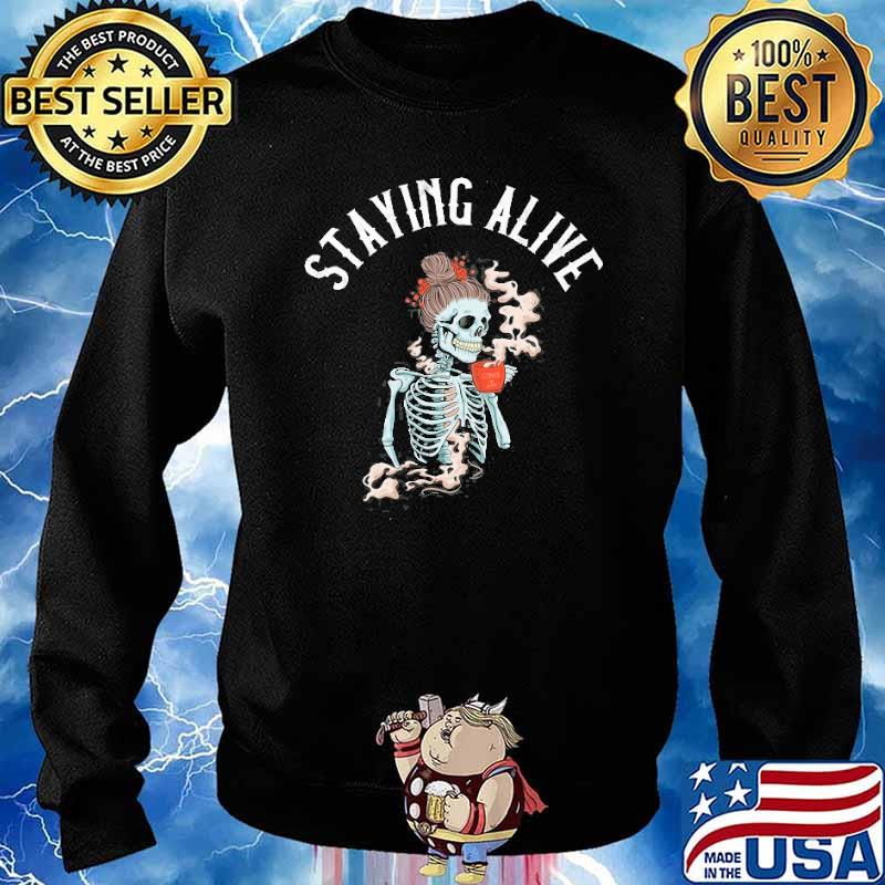 Staying Alive Skeleton Drinking Coffee Shirt Sweater