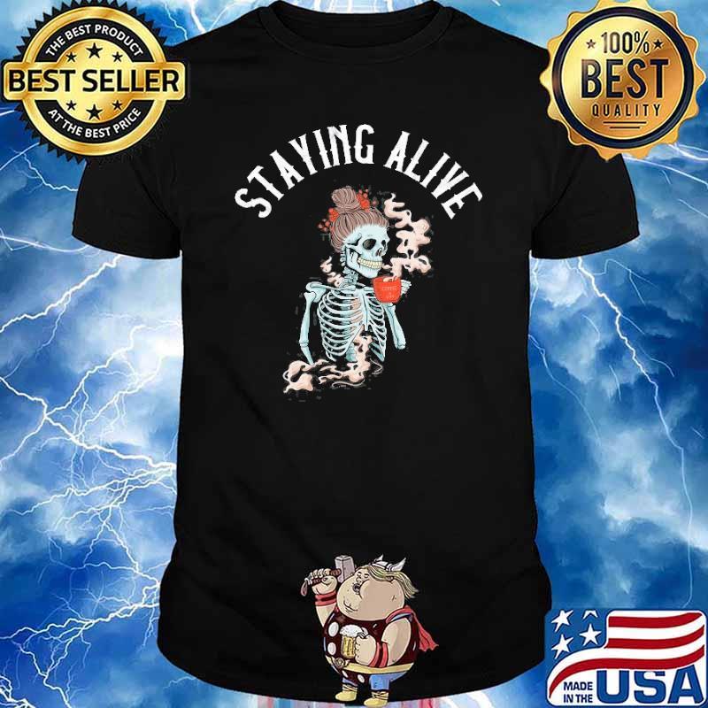Staying Alive Skeleton Drinking Coffee Shirt