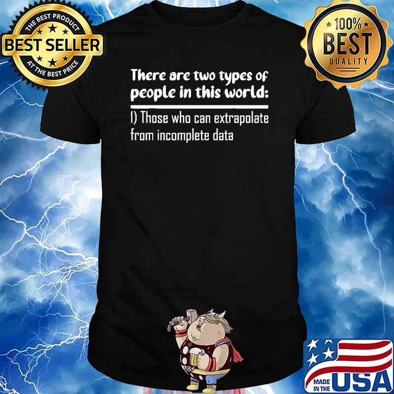 There are two types of people in this world those who can extrapolate from imcomplete data shirt