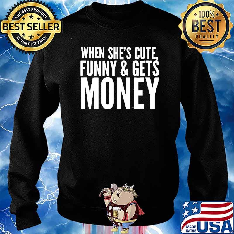 When She's Cute, Funny & Get Money Shirt Sweater