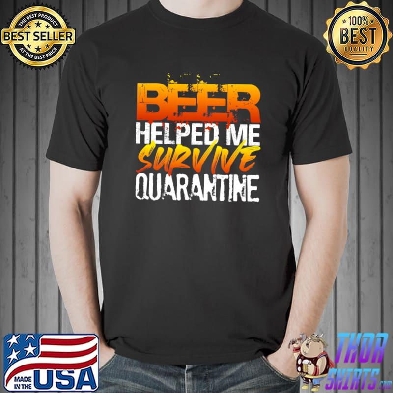 Beer Helped Me Survive Quarantine Funny Beer Quote Humor T-shirt